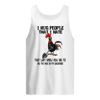 Chicken I hug people that i hate that way i know how big to dig the hole in my backyard  shirt shirt - I hug people that i hate shirt men s tank top white front 400x400