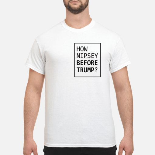 How Nipsey before Trump shirt, hoodie shirt - how nipsey before trump shirt men s t shirt white front 1 510x510