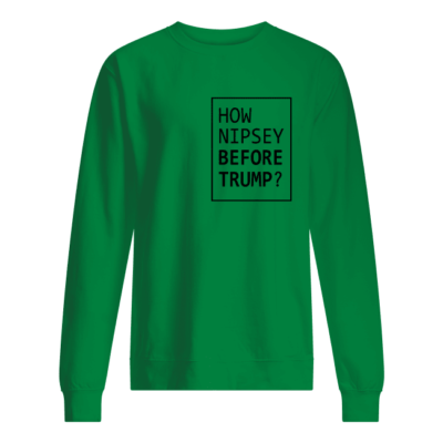 How Nipsey before Trump shirt, hoodie shirt - how nipsey before trump shirt unisex sweatshirt kelly green front 400x400