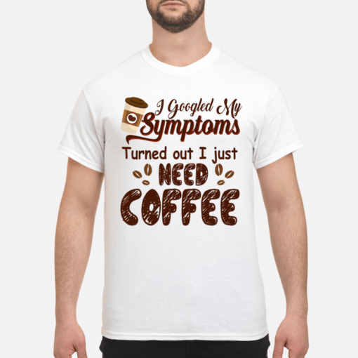 I googled  my symptoms turned out I just need coffee shirt shirt - i googled my symptoms turned out I just need coffee shirt men s t shirt white front 1 510x510