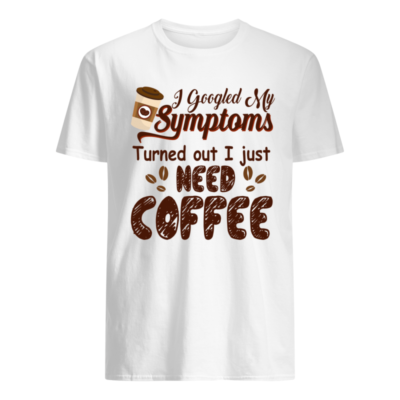 I googled  my symptoms turned out I just need coffee shirt shirt - i googled my symptoms turned out I just need coffee shirt men s t shirt white front 400x400