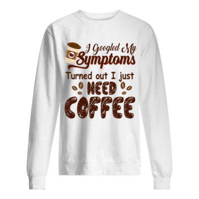 I googled  my symptoms turned out I just need coffee shirt shirt - i googled my symptoms turned out I just need coffee shirt unisex sweatshirt arctic white front 400x400