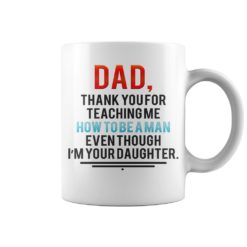 Dad thank you for teaching me how to be a man even though I'm your daughter mug shirt - Dad thank you for teaching me how to be a man even though Im your daughter mug 247x247