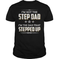 I'm not the step dad i'm the dad that stepped up shirt shirt - Im not the step dad im the dad that stepped up shirt 247x247