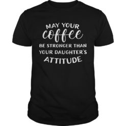 May your coffee be stronger than your daughter's attitude shirt shirt - May your coffee be stronger than your daughters attitude shirt 247x247