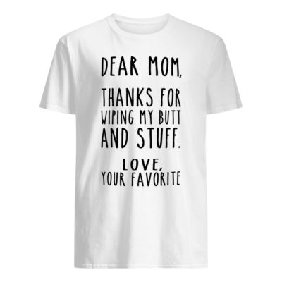 Dear Mom thanks for wiping my butt and stuff love your favorite shirt shirt - dear mom thanks for wiping my butt and stuff love your favorite shirt men s t shirt white front 400x400