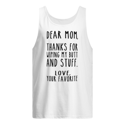 Dear Mom thanks for wiping my butt and stuff love your favorite shirt shirt - dear mom thanks for wiping my butt and stuff love your favorite shirt men s tank top white front 400x400