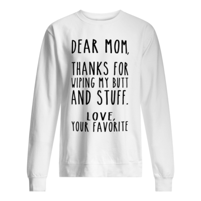 Dear Mom thanks for wiping my butt and stuff love your favorite shirt shirt - dear mom thanks for wiping my butt and stuff love your favorite shirt unisex sweatshirt arctic white front 400x400