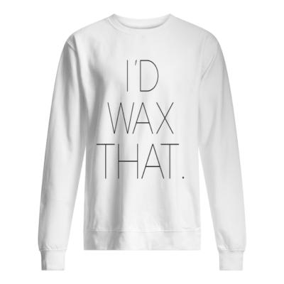 I'd wax that shirt, hoodie shirt - id wax that shirt unisex sweatshirt arctic white front 400x400
