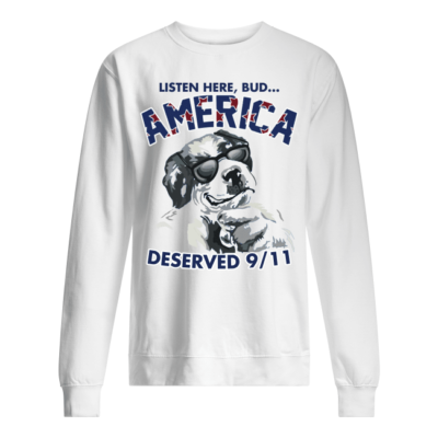 Listen here bud America deserved 9/11 shirt shirt - listen here bud america deserve 9 11 shirt unisex sweatshirt arctic white front 400x400