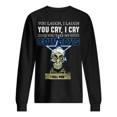 You laugh I laugh you cry I cry you take my Cowboys shirt shirt - you laugh i laugh you cry i cry you take my cowboys shirt unisex sweatshirt jet black front 400x400