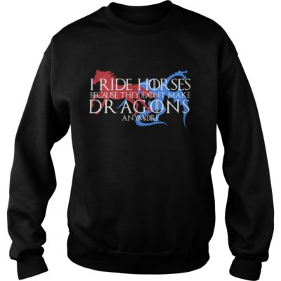 I ride Horses because they don't make Dragons any more shirt shirt - I ride Horses shirtvvv 400x400