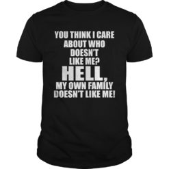 You think I care about who doesn't like me hell my  own family doesn't like me shirt shirt - You think I care about who doesnt like me hell my own family doesnt like me shirt 247x247