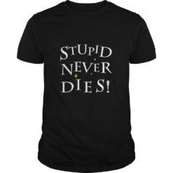 Stupid Never Dies shirt shirt - Stupid Never Dies shirt 247x247