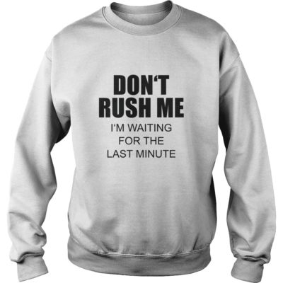 Don't rush me I'm waiting for the last minute shirt shirt - Dont rush me Im waiting for the last minute shi 400x400