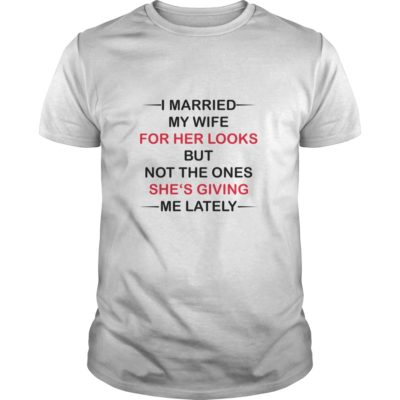 I Married my wife for her looks but not the ones she's giving me lately shirt shirt - I Married my wife for her looks but not the ones shes giving me lately shirt 400x400