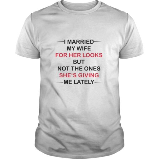 I Married my wife for her looks but not the ones she's giving me lately shirt shirt - I Married my wife for her looks but not the ones shes giving me lately shirt 510x510