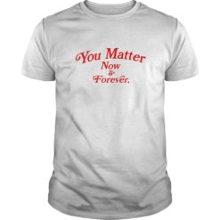 You matter now and forever shirt shirt - You may customize any type of shirt you would like at a great price with great quality. 247x247