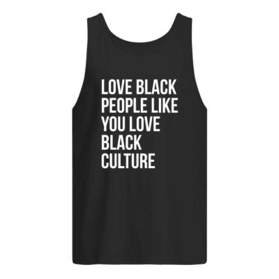 Love black people like you love black culture shirt shirt - love black people like you love black culture t shirt men s tank top black front 400x400