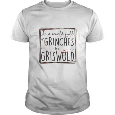 In a world full Grinches be a Griswold shirt shirt - In a world full Grinches be a Griswold shirt 400x400