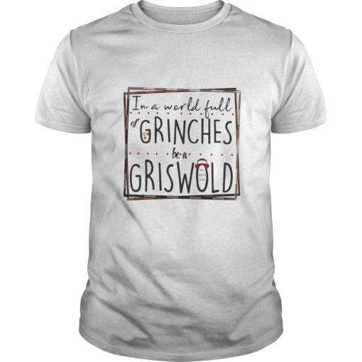 In a world full Grinches be a Griswold shirt shirt - In a world full Grinches be a Griswold shirt 510x510