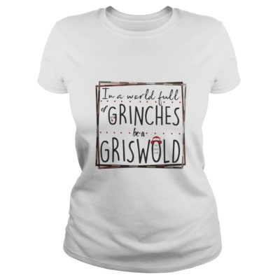 In a world full Grinches be a Griswold shirt shirt - In a world full Grinches be a Griswold shirtv 400x400