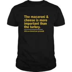 The Macaroni cheese is more important than the turkey shirt shirt - The Macaroni cheese is more important than the turkey shirt 247x247