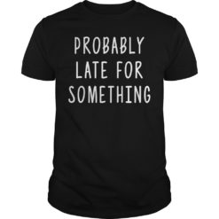 Probably late for something shirt shirt - Probably late for something shirt 247x247