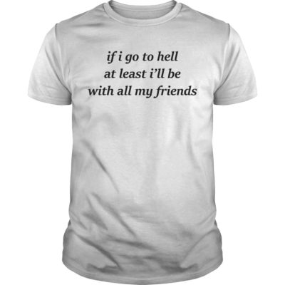 If i go to hell at least I'll be with all my friends shirt shirt - if i go to hell at least ill be with my friends shirt 400x400