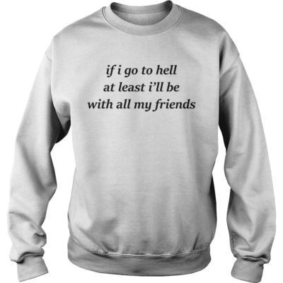 If i go to hell at least I'll be with all my friends shirt shirt - if i go to hell at least ill be with my friends shirtvv 400x400
