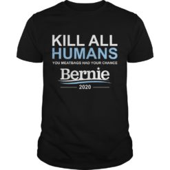 Kill all humans you meatbags had your chance Bernie shirt shirt - kill all humans you meatbags had your chance bernie shirt 247x247