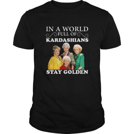 In a world full of Kardashians Stay Golden shirt shirt - In a world full of Kardashians Stay Golden shirt 510x510