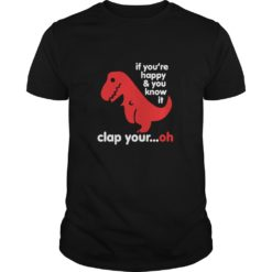 T-Rex if you're happy and you know it clap your oh shirt shirt - T rex if you're happy and you know it clap your oh shirt 247x247