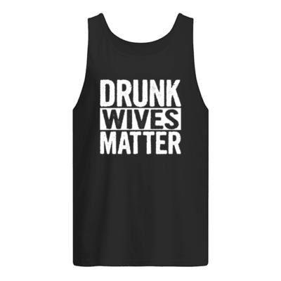 Drunk wives matter shirt shirt - drunk wives matter sweatshirt men s tank top black front 400x400