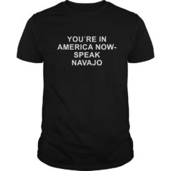 You're in america now speak Navajo shirt shirt - youre in america now speak navajo shirt 1 247x247