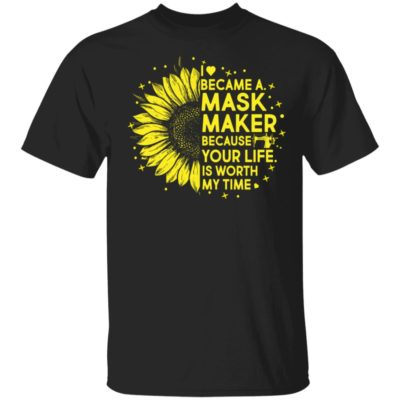 Sunflower I became a mask maker because your life is worth my time shirt shirt - Sunflower I became a mask maker because your life is worth my time shirt 400x400