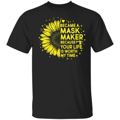 Sunflower I became a mask maker because your life is worth my time shirt shirt - Sunflower I became a mask maker because your life is worth my time shirt 510x510