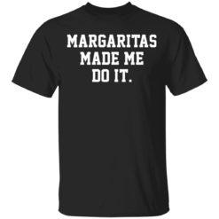 Margaritas made me do it shirt shirt - r 247x247