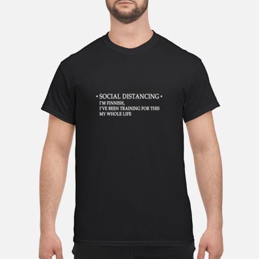 Social distancing I'm finnish I've been training for this my whole life shirt shirt - social distancing im finnish ive been training for this my whole life shirt men s t shirt black front 1 510x510