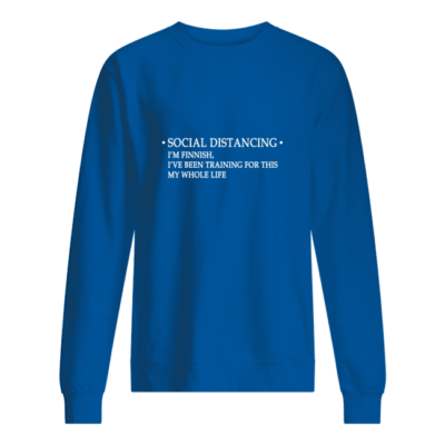 Social distancing I'm finnish I've been training for this my whole life shirt shirt - social distancing im finnish ive been training for this my whole life shirt unisex sweatshirt royal front 400x400