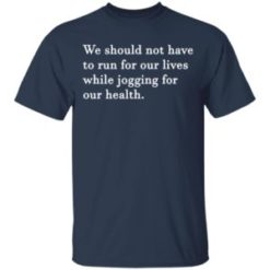 We should not have to run for our lives shirt shirt - Comfortable for you and friend choice. One the best gift for friends and family on holiday. 247x247