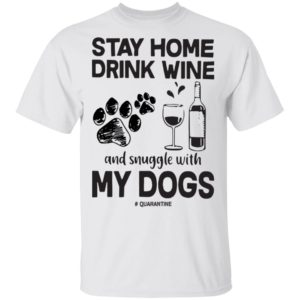 Stay home drink wine and snuggle with my dog quarantine shirt shirt - a