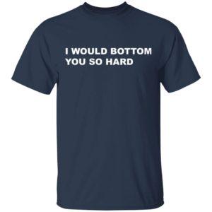 I would bottom you so hard shirt shirt - t