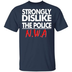 Strongly dislike the police NWA shirt shirt - Strongly dislike the police NWA shirt