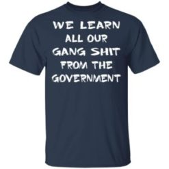 We learn all our gang shit from the government shirt shirt - We learn all our gang shit from the government shirt 247x247