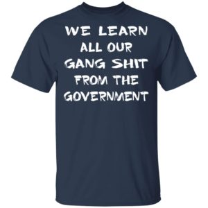 We learn all our gang shit from the government shirt shirt - We learn all our gang shit from the government shirt